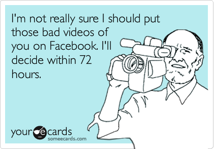 I'm not really sure I should put those bad videos ofyou on Facebook. I'lldecide within 72hours.