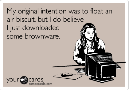 My original intention was to float an air biscuit, but I do believeI just downloadedsome brownware.