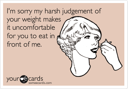 I'm sorry my harsh judgement of your weight makesit uncomfortablefor you to eat infront of me.