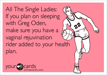 All The Single Ladies:   If you plan on sleeping  with Greg Oden, make sure you have a vaginal rejuvination rider added to your health plan.