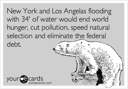 New York and Los Angelas flooding with 34' of water would end world hunger, cut pollution, speed natural selection and eliminate the federal