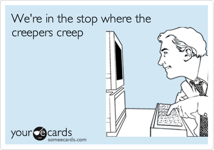 We're in the stop where the creepers creep