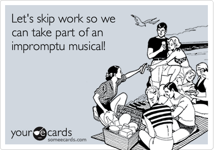 Let's skip work so we can take part of animpromptu musical!
