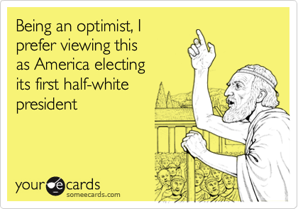 Being an optimist, Iprefer viewing this as America electing its first half-whitepresident