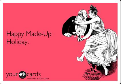 Happy Made-Up Holiday.