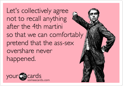 Let's collectively agree not to recall anything  after the 4th martini  so that we can comfortably  pretend that the ass-sex overshare never happened.