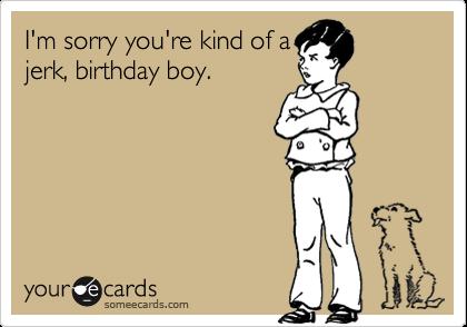 I'm sorry you're kind of ajerk, birthday boy.