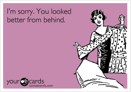 I'm sorry. You lookedbetter from behind.