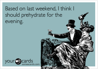 Based on last weekend, I think I should prehydrate for the evening.