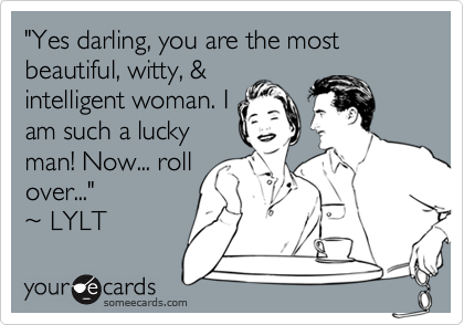 """Yes darling, you are the most beautiful, witty, &