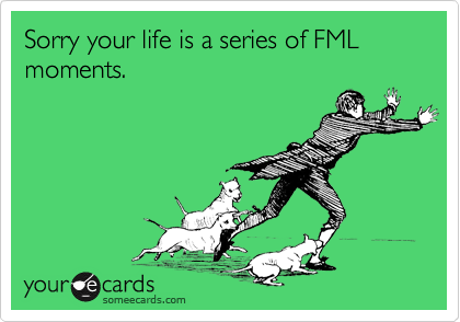 Sorry your life is a series of FML moments.