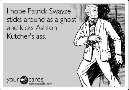 I hope Patrick Swayze sticks around as a ghost and kicks