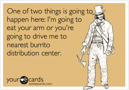 One of two things is going tohappen here: I'm going toeat your arm or you'regoing to drive me tonearest burritodistribution center.