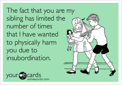 The fact that you are my sibling has limited the number of times that I have wanted to physically harm you due to  insubordination.