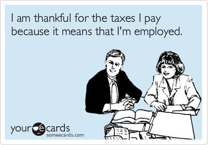 I am thankful for the taxes I pay because it means that I'm employed.