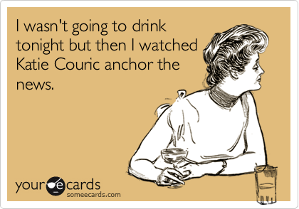 I wasn't going to drink tonight but then I watched Katie Couric anchor the news.
