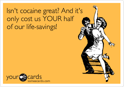 Isn't cocaine great? And it's