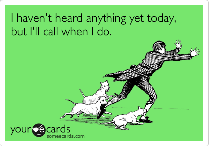 I haven't heard anything yet today, but I'll call when I do.