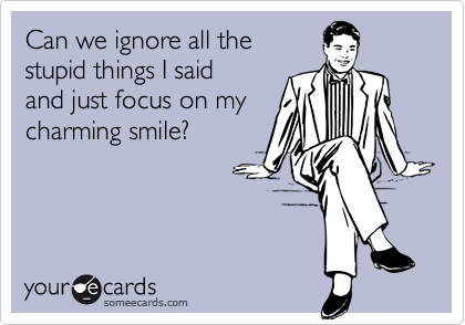 Can we ignore all thestupid things I said and just focus on my charming smile?