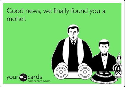 Good news, we finally found you a mohel.