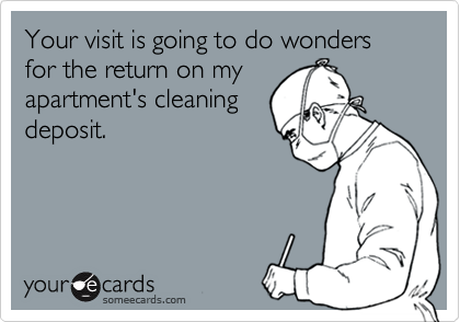 Your visit is going to do wonders for the return on myapartment's cleaningdeposit.