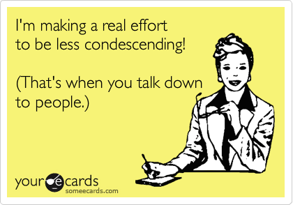 I'm making a real effort to be less condescending!  (That's when you talk down to people.)