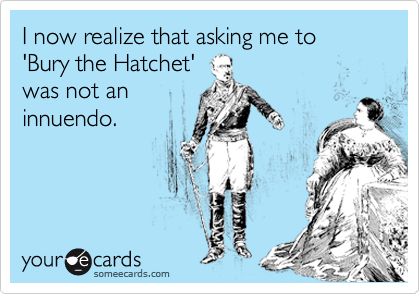 I now realize that asking me to 'Bury the Hatchet' was not an innuendo.