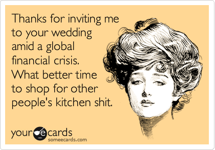 Thanks for inviting meto your weddingamid a globalfinancial crisis. What better timeto shop for otherpeople's kitchen shit.