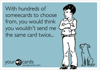 With hundreds ofsomeecards to choosefrom, you would thinkyou wouldn't send methe same card twice...