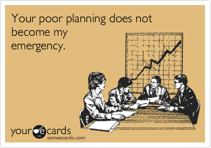 Your poor planning does not become my