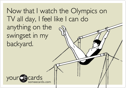Now that I watch the Olympics on TV all day, I feel like I can do anything on the 