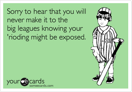 Sorry to hear that you willnever make it to thebig leagues knowing your'rioding might be exposed.
