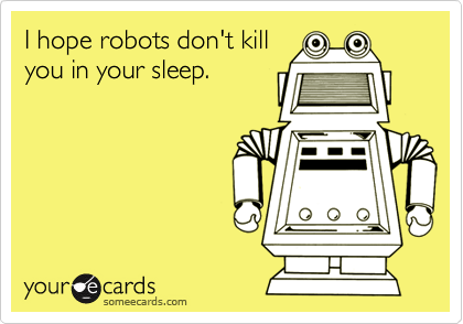 I hope robots don't killyou in your sleep.