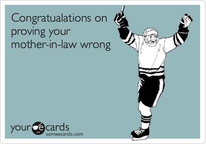 Congratualations on proving your mother-in-law wrong