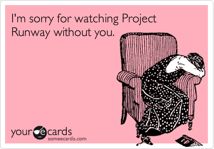 I'm sorry for watching Project Runway without you.