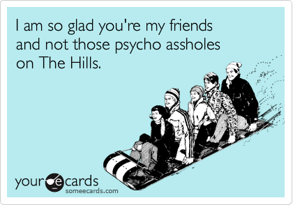 I am so glad you're my friends  and not those psycho assholes  on The Hills.
