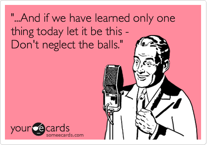 """""""...And if we have learned only one thing today let it be this -  Don't neglect the balls."""""""