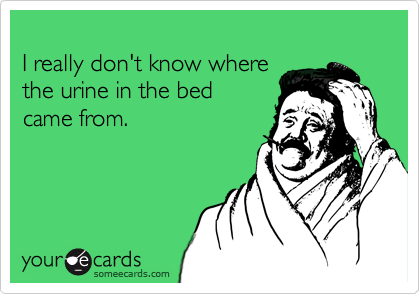 I really don't know wherethe urine in the bedcame from.