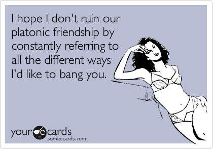I hope I don't ruin our platonic friendship by constantly referring toall the different waysI'd like to bang you.