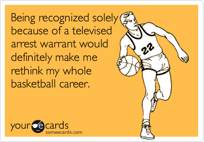 Being recognized solely because of a televised arrest warrant would definitely make me rethink my whole basketball career.
