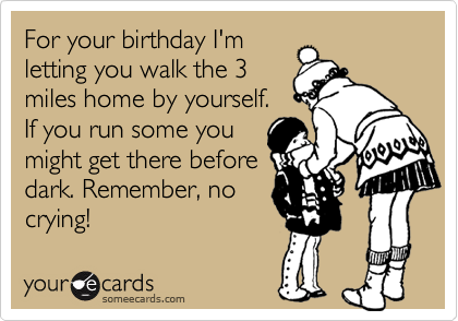 For your birthday I'mletting you walk the 3miles home by yourself.If you run some youmight get there beforedark. Remember, nocrying!