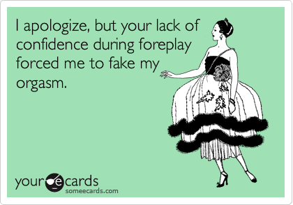 I apologize, but your lack of confidence during foreplay forced me to fake my orgasm.