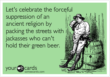 Let's celebrate the forcefulsuppression of anancient religion bypacking the streets withjackasses who can'thold their green beer.