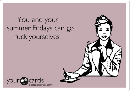 You and your  summer Fridays can go     fuck yourselves.