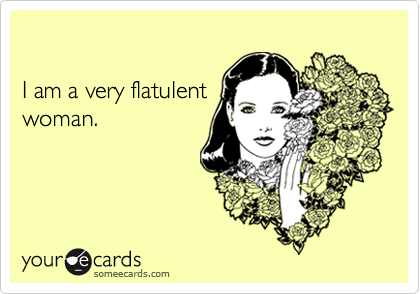 I am a very flatulent