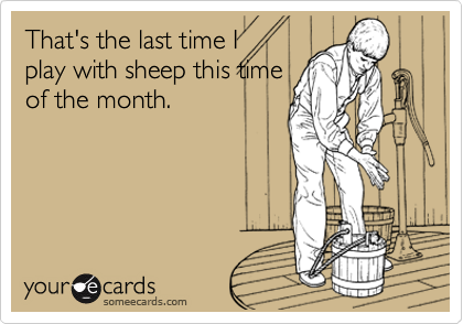 That's the last time Iplay with sheep this timeof the month.