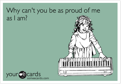 Why can't you be as proud of me as I am?
