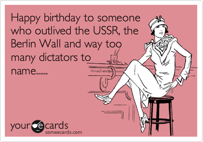 Happy birthday to someone who outlived the USSR, the Berlin Wall and way too many dictators to name......