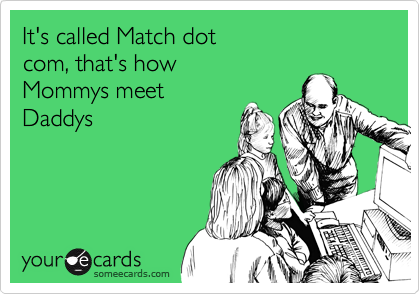 It's called Match dot com, that's how Mommys meetDaddys