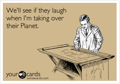 We'll see if they laugh when I'm taking over their Planet.